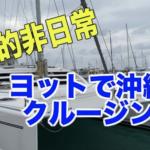 【圧倒的非日常】ヨットで沖縄をクルージング